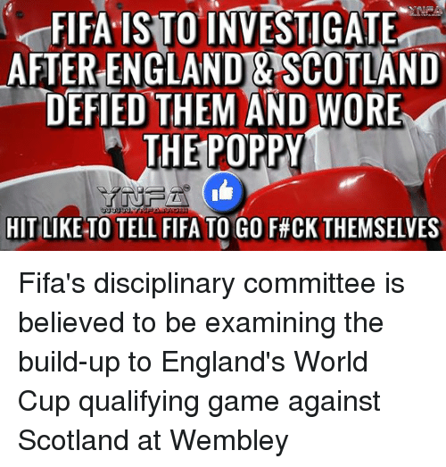 World Cup Qualifiers: FIFA ISTO INVESTIGATE  AFTER ENGLAND & SCOTLAND  DEFIED THEM AND WORE  W THE POPPY  HIT LIKE TO TELL FIFA TO GO F#CK THEMSELVES Fifa's disciplinary committee is believed to be examining the build-up to England's World Cup qualifying game against Scotland at Wembley