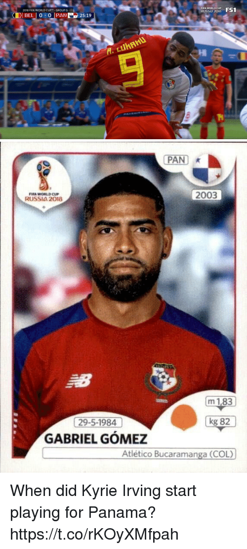 Fifa, Kyrie Irving, and Soccer: FIFA WORLD CUP  RUSSIA 2018  U FS1  2018 FIFA WORLD CUP™ GROUP G   PAN  FIFA WORLD CUP  RUSSIA 2018  2003  m 1,83  kg 82  29-5-1984  GABRIEL GÓMEZ  Atlético Bucaramanga (COL) When did Kyrie Irving start playing for Panama? https://t.co/rKOyXMfpah