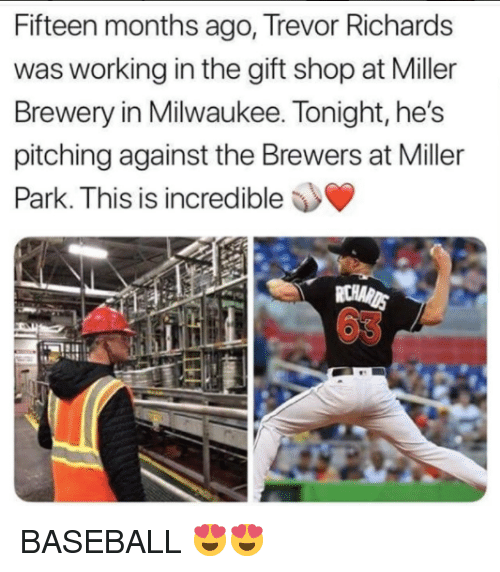 Baseball, Mlb, and Milwaukee: Fifteen months ago, Trevor Richards  was working in the gift shop at Miller  Brewery in Milwaukee. Tonight, he's  pitching against the Brewers at Miller  Is is incredible  63 BASEBALL 😍😍