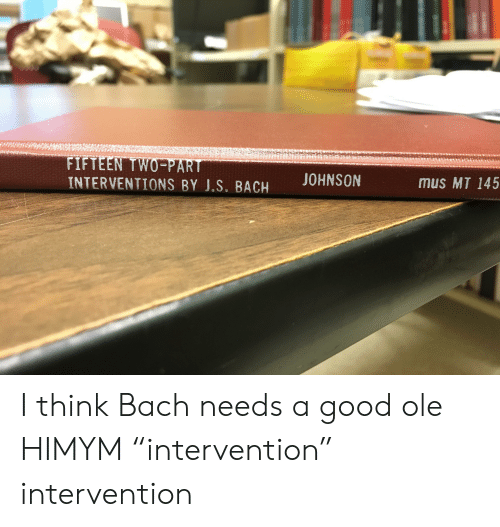 """Good, Classical, and Himym: FIFTEEN TWO-PART  INTERVENTIONS BY J.S. BACH  mus MT 145 I think Bach needs a good ole HIMYM """"intervention"""" intervention"""