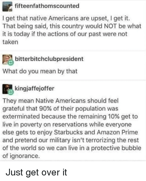Amazon, Amazon Prime, and Starbucks: fifteenfathomscounted  I get that native Americans are upset, I get it.  That being said, this country would NOT be what  it is today if the actions of our past were not  taken  bitterbitchclubpresident  What do you mean by that  kingjaffejoffer  They mean Native Americans should feel  grateful that 90% of their population was  exterminated because the remaining 10% get to  live in poverty on reservations while everyone  else gets to enjoy Starbucks and Amazon Prime  and pretend our military isn't terrorizing the rest  of the world so we can live in a protective bubble  of ignorance Just get over it