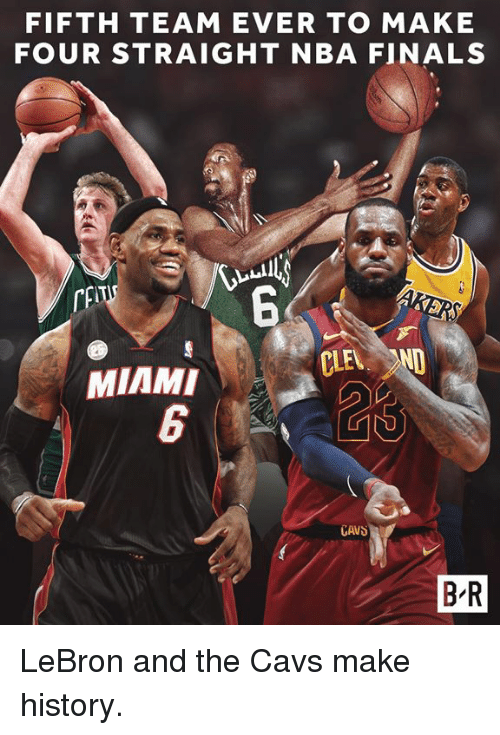 Cavs, Finals, and Nba: FIFTH TEAM EVER TO MAKE  FOUR STRAIGHT NBA FINALS  6  CLEL  MIAMI  6  CAVS  B R LeBron and the Cavs make history.