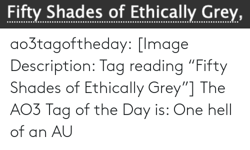 """Description: Fifty Shades of Ethically Grey, ao3tagoftheday:  [Image Description: Tag reading """"Fifty Shades of Ethically Grey""""]  The AO3 Tag of the Day is: One hell of an AU"""