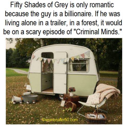 "Criminations: Fifty Shades of Grey is only romantic  because the guy is a billionaire. If he was  living alone in a trailer, in a forest, it would  be on a scary episode of ""Criminal Minds.""  awomen after50 Com"