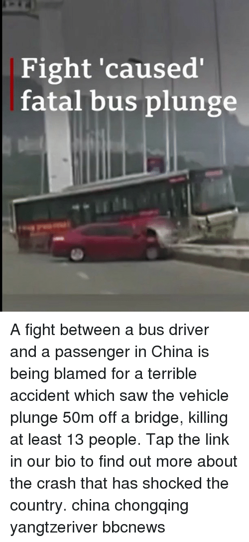 Memes, Saw, and China: Fight 'caused  fatal bus plunge A fight between a bus driver and a passenger in China is being blamed for a terrible accident which saw the vehicle plunge 50m off a bridge, killing at least 13 people. Tap the link in our bio to find out more about the crash that has shocked the country. china chongqing yangtzeriver bbcnews