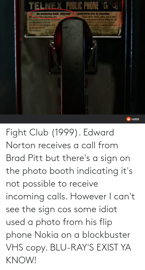 vhs: Fight Club (1999). Edward Norton receives a call from Brad Pitt but there's a sign on the photo booth indicating it's not possible to receive incoming calls. However I can't see the sign cos some idiot used a photo from his flip phone Nokia on a blockbuster VHS copy. BLU-RAY'S EXIST YA KNOW!
