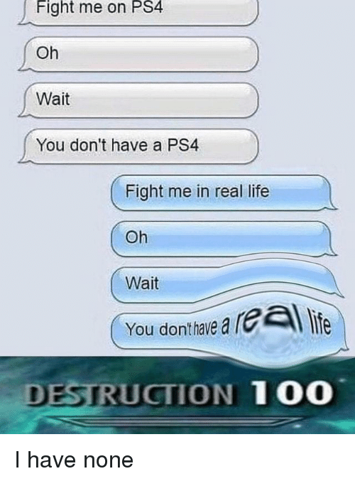 Anaconda, Life, and Ps4: Fight  me  on  PS4  Oh  Wait  You don't have a PS4  Fight me in real life  Oh  Wait  You donthaie a rl life  DESTRUCTION 100 I have none