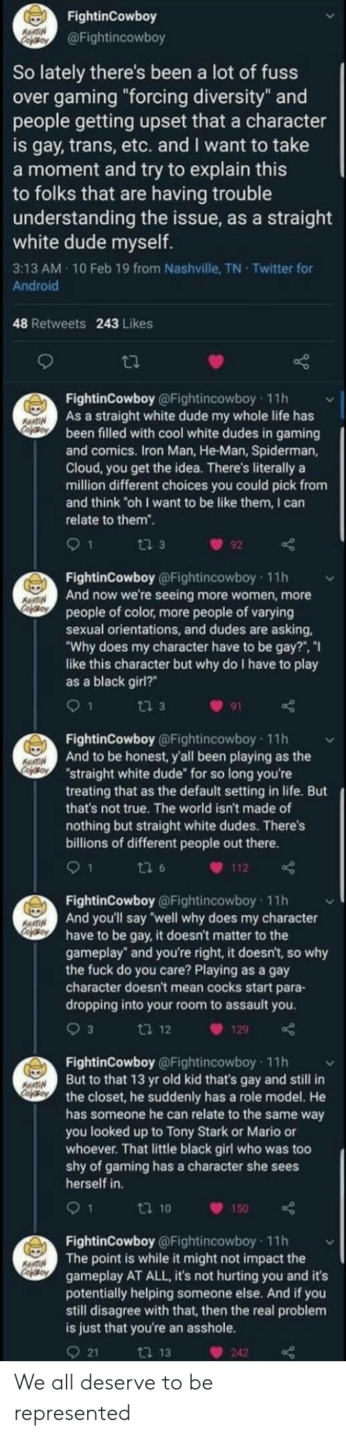 """10 Feb: FightinCowboy  AeNTIN  co Boy  @Fightincowboy  So lately there's been a lot of fuss  over gaming """"forcing diversity"""" and  people getting upset that a character  is gay, trans, etc. and I want to take  a moment and try to explain this  to folks that are having trouble  understanding the issue, as a straight  white dude myself.  3:13 AM 10 Feb 19 from Nashville, TN Twitter for  Android  48 Retweets 243 Likes  FightinCowboy@Fightincowboy 11h  As a straight white dude my whole life has  been filled with cool white dudes in gaming  and comics. Iron Man, He-Man, Spiderman,  Cloud, you get the idea. There's literally a  million different choices you could pick from  and think """"oh I want to be like them, I can  RENTIN  CoferoN  relate to them"""".  9 1  ti 3  92  FightinCowboy @Fightincowboy 11h  And now we're seeing more women, more  people of color, more people of varying  sexual orientations, and dudes are asking  """"Why does my character have to be gay?"""", """"I  like this character but why do I have to play  as a black girl?""""  RONTIN  CofoBON  1  ti 3  91  FightinCowboy @Fightincowboy 11h  And to be honest, y'all been playing as the  """"straight white dude"""" for so long you're  treating that as the default setting in life. But  RENTIN  CopOrON  that's not true. The world isn't made of  nothing but straight white dudes. There's  billions of different people out there.  9 1  ti 6  112  FightinCowboy@Fightincowboy 11h  And you'll say """"well why does my character  have to be gay, it doesn't matter to the  gameplay"""" and you're right, it doesn't, so why  the fuck do you care? Playing as a gay  character doesn't mean cocks start para-  dropping into your room to assault you.  RENTIN  cof o  3  t 12  129  FightinCowboy @Fightincowboy 11h  But to that 13 yr old kid that's gay and still in  the closet, he suddenly has a role model. He  has someone he can relate to the same way  you looked up to Tony Stark or Mario or  whoever. That little black girl who was too  shy of gaming has a c"""