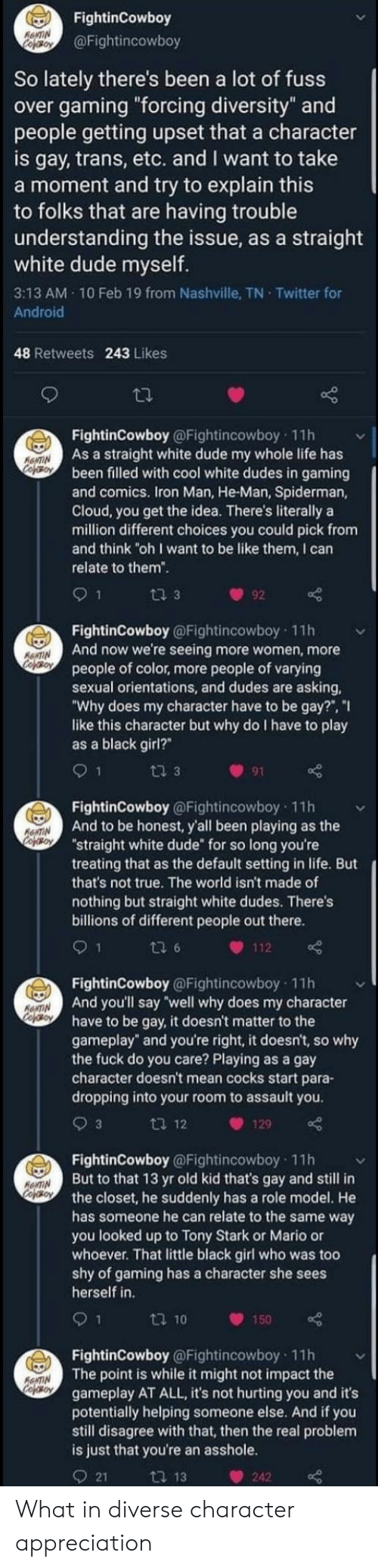 """10 Feb: FightinCowboy  R&NTIN  copBoy  @Fightincowboy  So lately there's been a lot of fuss  over gaming """"forcing diversity"""" and  people getting upset that a character  is gay, trans, etc. and I want to take  a moment and try to explain this  to folks that are having trouble  understanding the issue, as a straight  white dude myself.  3:13 AM 10 Feb 19 from Nashville, TN Twitter for  Android  48 Retweets 243 Likes  FightinCowboy @Fightincowboy 11h  As a straight white dude my whole life has  been filled with cool white dudes in gaming  and comics. Iron Man, He-Man, Spiderman,  Cloud, you get the idea. There's literally a  million different choices you could pick from  and think """"oh I want to be like them, I can  relate to them""""  RONTIN  CofOroN  9 1  t 3  92  FightinCowboy @Fightincowboy 11h  And now we're seeing more women, more  people of color, more people of varying  sexual orientations, and dudes are asking,  """"Why does my character have to be gay?"""", """"I  like this character but why do I have to play  as a black girl?""""  AONTIN  CofeBON  ti 3  91  FightinCowboy @Fightincowboy 11h  And to be honest, y'all been playing as the  """"straight white dude"""" for so long you're  treating that as the default setting in life. But  that's not true. The world isn't made of  RENTIN  CopOroy  nothing but straight white dudes. There's  billions of different people out there.  ti 6  112  FightinCowboy@Fightincowboy 11h  And you'll say """"well why does my character  have to be gay, it doesn't matter to the  gameplay"""" and you're right, it doesn't, so why  the fuck do you care? Playing as a gay  character doesn't mean cocks start para-  RENTIN  cofoy  dropping into your room to assault you.  9 3  ti 12  129  FightinCowboy @Fightincowboy 11h  But to that 13 yr old kid that's gay and still in  the closet, he suddenly has a role model. He  has someone he can relate to the same way  you looked up to Tony Stark or Mario or  whoever. That little black girl who was too  shy of gaming has a charac"""