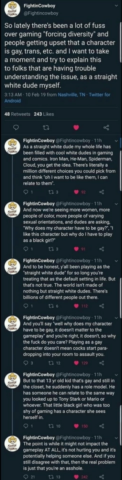 "Mario: FightinCowboy  RewTIN  Cefoy  @Fightincowboy  So lately there's been a lot of fuss  over gaming ""forcing diversity"" and  people getting upset that a character  is gay, trans, etc. and I want to take  a moment and try to explain this  to folks that are having trouble  understanding the issue, as a straight  white dude myself.  3:13 AM 10 Feb 19 from Nashville, TN Twitter for  Android  48 Retweets 243 Likes  FightinCowboy @Fightincowboy 11h  As a straight white dude my whole life has  been filled with cool white dudes in gaming  and comics. Iron Man, He-Man, Spiderman,  Cloud, you get the idea. There's literally a  million different choices you could pick from  and think ""oh I want to be like them, I can  ANTIN  Cooy  relate to them"".  ti 3  92  FightinCowboy @Fightincowboy 11h  And now we're seeing more women, more  people of color, more people of varying  sexual orientations, and dudes are asking  ""Why does my character have to be gay?"", ""I  like this character but why do I have to play  as a black girl?  ANTIN  CofoBoy  9 1  ti 3  91  FightinCowboy @Fightincowboy 11h  And to be honest, y'all been playing as the  ""straight white dude for so long you're  treating that as the default setting in life. But  that's not true. The world isn't made of  RNTIN  CopOBoY  nothing but straight white dudes. There's  billions of different people out there.  1  ti 6  112  FightinCowboy @Fightincowboy 11h  And you'll say well why does my character  have to be gay, it doesn't matter to the  gameplay"" and you're right, it doesn't, so why  the fuck do you care? Playing as a gay  character doesn't mean cocks start para-  dropping into your room to assault you  ANTIN  cofeo  3  ti 12  129  FightinCowboy @Fightincowboy 11h  But to that 13 yr old kid that's gay and still in  the closet, he suddenly has a role model. He  has someone he can relate to the same way  you looked up to Tony Stark or Mario or  whoever. That little black girl who was too  shy of gaming has a character she sees  herself in  AANTIN  Cojso  9 1  t 10  150  FightinCowboy @Fightincowboy 11h  The point is while it might not impact the  gameplay AT ALL, it's not hurting you and it's  potentially helping someone else. And if you  still disagree with that, then the real problem  is just that you're an asshole.  AeNTIN  Cofeso  21  ti 13  242"