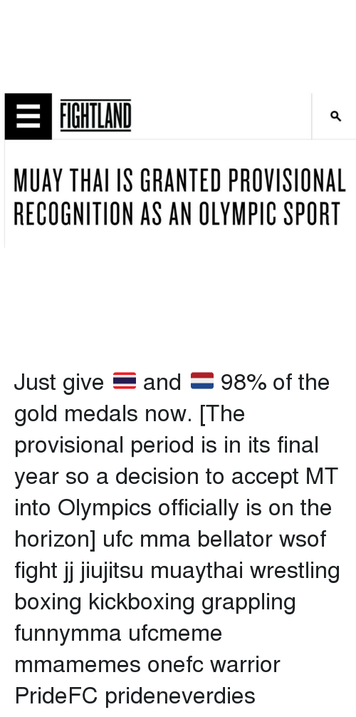 Boxing, Memes, and Period: FIGHTLAND  MUAY THAI IS GRANTED PROVISIONAL  RECOGNITION AS AN OLYMPIC SPORT Just give 🇹🇭 and 🇳🇱 98% of the gold medals now. [The provisional period is in its final year so a decision to accept MT into Olympics officially is on the horizon] ufc mma bellator wsof fight jj jiujitsu muaythai wrestling boxing kickboxing grappling funnymma ufcmeme mmamemes onefc warrior PrideFC prideneverdies