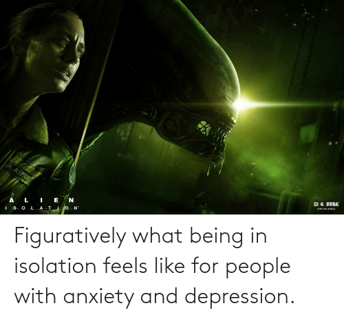 figuratively: Figuratively what being in isolation feels like for people with anxiety and depression.