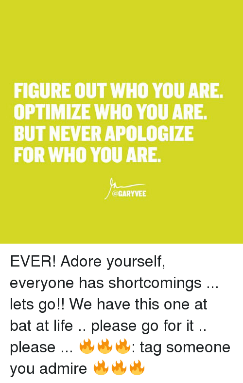 Life, Memes, and Tag Someone: FIGURE OUT WHO YOU ARE.  OPTIMIZE WHO YOU ARE.  BUT NEVER APOLOGIZE  FOR WHO YOU ARE.  @GARYVEE EVER! Adore yourself, everyone has shortcomings ... lets go!! We have this one at bat at life .. please go for it .. please ... 🔥🔥🔥: tag someone you admire 🔥🔥🔥