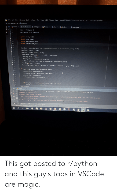 """Refactor: File Edit View Navigate Code Refactor Run Iools VCS Window Help Asus.NOTEBOOK [CAUsers\Asus.NOTEBOOK] -fourth.py - PyCharm  Asus.NOTEBOOK  fourth.py  test 2.py  fourth.py  test.py  first.py  6.py  derde.py  second.py  StringVar)  11  naam  wachtwoord  StringVar)  12  13  global naam verify  14  global naam_input  15  global wachtwoord_input  16  global wachtwoord_input  17  18  jalabel3= Label(lg, text ='voer naam en wachtwoord in om verder te gaan').pack()  19  20  Label(1g, text- ').pack  Label (1g, text- 'naam: ').pack()  21  22  naam_input  Entry (lg, textvariable  naam) pack)  Label(1g, text- ' ).pack  23  24  Label(lg, text- 'wachtwoord:').pack()  25  wachtwoord_input  Entry(lg, textvariable  wachtwoord) pack()  26  Label(lg, text- ).pack  27  Button (1g, text-'log in, width  10, height- 2, command  login_verify) pack()  28  Edef login_verify(naam input, wachtwoord input):  29  30  naam_verify  wachtwoord_verify  = naam_input.get()  I  31  wachtwoord input.get()  32  naam_verify StringVar ()  wachtwoord_verify  33  StringVar)  34  35  36  if naam_input  '123 and wachtwoord input  123':  37  orint'acces eranted jeeee')  login_screen)  fourth  Run:  C:\Users Asus.NOTEBOOKVAppData\Local\Programs\Python\Python37-32\python.exe C:/Users/Asus.NOTEBOOK/fourth. py  Exception in Tkinter callback  Traceback (most recent call last):  File """"C: NUsers Asus.NOTEBOOK\AppData\Local\Programs\Python\Python37-3211lib\tkinter init_.py"""", line 1705, in call  return self.func(*args)  TypeError: login_verify() missing 2 required positional arguments:  input' and 'wachtwoord input  naam  4: Run  6: TODO  Terminal  Python Console  IDE and Plugin Updates: PyCharm is ready to update. (22 minutes ago)  Scanning files to index...  PC  1: Project  2: Favorites  Z: Structure  AA This got posted to r/python and this guy's tabs in VSCode are magic."""