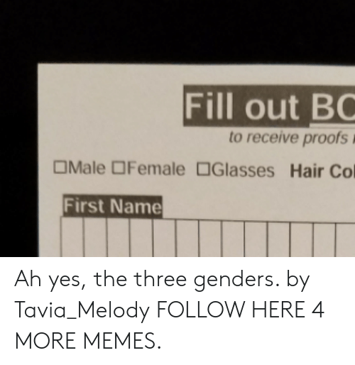 Proofs: Fill out BC  to receive proofs  OMale OFemale Glasses Hair Col  First Name Ah yes, the three genders. by Tavia_Melody FOLLOW HERE 4 MORE MEMES.