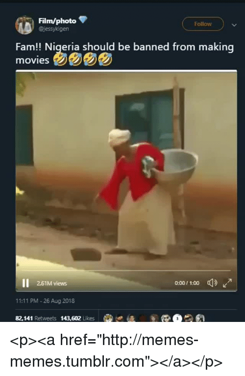 "Fam, Memes, and Tumblr: Film/photo  @jessykigen  Follow  Fam!! Nigeria should be banned from making  2.61M views  0:00/1.00  11:11 PM -26 Aug 2018  82,141 Retweets 143,602 Likese is <p><a href=""http://memes-memes.tumblr.com""></a></p>"