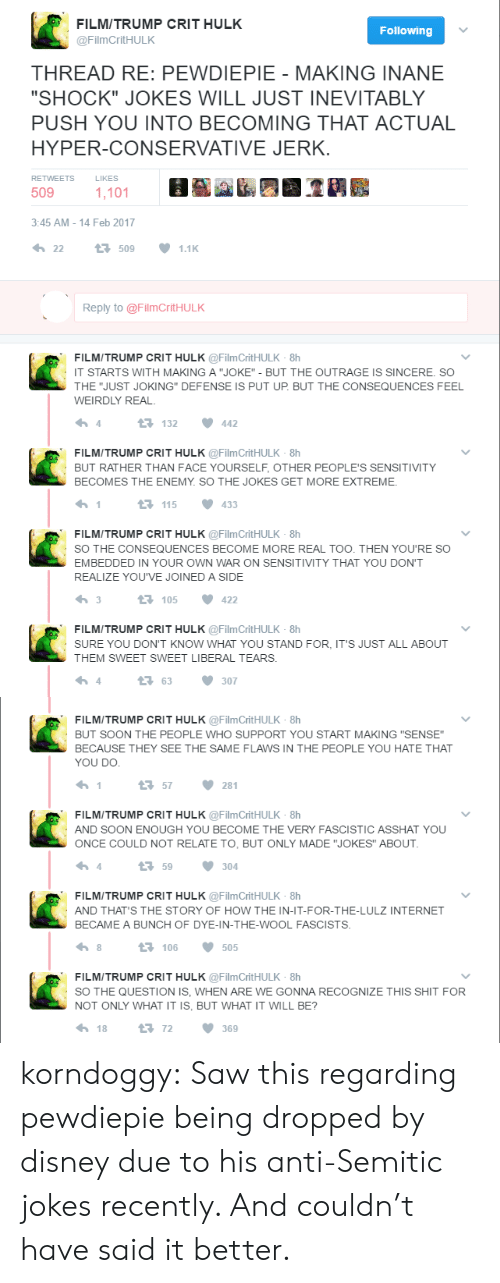 "Feb 2017: FILMITRUMP CRIT HULK  Following  @FilmCritHULK  THREAD RE: PEWDIEPIE - MAKING INANE  ""SHOCK"" JOKES WILL JUST INEVITABLY  PUSH YOU INTO BECOMING THAT ACTUAL  HYPER-CONSERVATIVE JERK  LIKES  RETWEETS  509  1,101  3:45 AM -14 Feb 2017  22  t509  1.1K  Reply to @Film CritH U LK  FILMITRUMP CRIT HULK @FilmCritHULK -8h  IT STARTS WITH MAKING A ""JOKE"" - BUT THE OUTRAGE IS SINCERE. SO  THE ""JUST JOKING"" DEFENSE IS PUT UP. BUT THE CONSEQUENCES FEEL  WEIRDLY REAL  132  4  442  FILMITRUMP CRIT HULK @Film Crit H U LK-8h  BUT RATHER THAN FACE YOURSELF, OTHER PEOPLE'S SENSITIVITY  BECOMES THE ENEMY. SO THE JOKES GET MORE EXTREME.  1  t115  433  FILMITRUMP CRIT HULK @FilmCritHULK -8h  sO THE CONSEQUENCES BECOME MORE REAL TOO. THEN YOU'RE SO  EMBEDDED IN YOUR OWN WAR ON SENSITIVITY THAT YOU DONT  REALIZE YOU'VE JOINED A SIDE  3  t 105  422  FILMITRUMP CRIT HULK @FilmCritHULK -8h  SURE YOU DON'T KNOW WHAT YOU STAND FOR, IT'S JUST ALL ABOUT  THEM SWEET SWEET LIBERAL TEARS  4  163  307   FILMITRUMP CRIT HULK @FilmCritHULK -8h  BUT SOON THE PEOPLE WHO SUPPORT YOU START MAKING ""SENSE""  BECAUSE THEY SEE THE SAME FLAWS IN THE PEOPLE YOU HATE THAT  YOU DO.  1  57  281  FILMITRUMP CRIT HULK @FilmCritHULK 8h  AND SOON ENOUGH YOU BECOME THE VERY FASCISTIC ASSHAT YOU  ONCE COULD NOT RELATE TO, BUT ONLY MADE ""JOKES"" ABOUT  4  t59  304  FILMITRUMP CRIT HULK @FilmCritHULK -8h  AND THAT'S THE STORY OF HOW THE IN-IT-FOR-THE-LULZ INTERNET  BECAME A BUNCH OF DYE-IN-THE-WOOL FASCISTS  1106  8  505  FILMITRUMP CRIT HULK @FilmCritHULK -8h  sO THE QUESTION IS, WHEN ARE WE GONNA RECOGNIZE THIS SHIT FOR  NOT ONLY WHAT IT IS, BUT WHAT IT WILL BE?  18  72  369 korndoggy: Saw this regarding pewdiepie being dropped by disney due to his anti-Semitic jokes recently. And couldn't have said it better."
