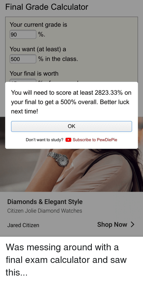 Saw, Calculator, and Diamond: Final Grade Calculator  Your current grade is  90  You want (at least) a  500  % in the class.  Your final is worth  You will need to score at least 2823.33% on  your final to get a 500% overall. Better luck  next time!  OK  Don't want to study? Subscribe to PewDiePie  Diamonds & Elegant Style  Citizen Jolie Diamond Watches  Jared Citizen  Shop Now>