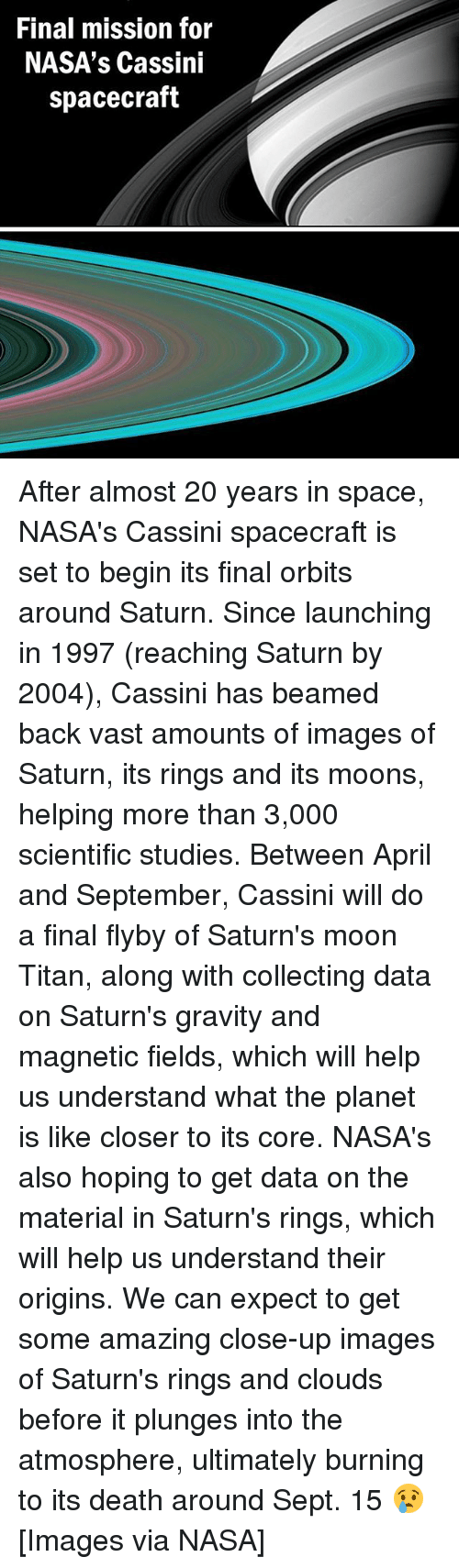 cassini: Final mission for  NASA's Cassini  spacecraft After almost 20 years in space, NASA's Cassini spacecraft is set to begin its final orbits around Saturn. Since launching in 1997 (reaching Saturn by 2004), Cassini has beamed back vast amounts of images of Saturn, its rings and its moons, helping more than 3,000 scientific studies. Between April and September, Cassini will do a final flyby of Saturn's moon Titan, along with collecting data on Saturn's gravity and magnetic fields, which will help us understand what the planet is like closer to its core. NASA's also hoping to get data on the material in Saturn's rings, which will help us understand their origins. We can expect to get some amazing close-up images of Saturn's rings and clouds before it plunges into the atmosphere, ultimately burning to its death around Sept. 15 😢️ [Images via NASA]