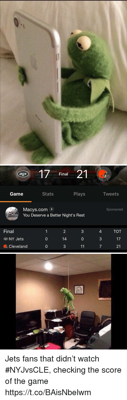 Sports, The Game, and Cleveland: Final  ONGEST STREAK ALLT  21  JETS  FIRST VIN ANCE DECE  2016 vs  Game  Stats  Plays  Tweets  Macys.com、影  You Deserve a Better Night's Rest  Sponsored  Final  2  14  3  4  3  7  TOT  NY Jets  0  0  Cleveland  0 Jets fans that didn't watch #NYJvsCLE, checking the score of the game https://t.co/BAisNbelwm