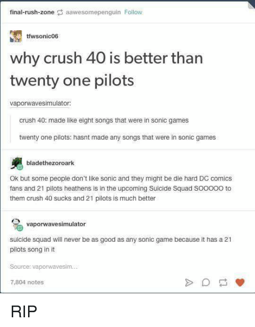Suckes: final-rush-zone  aawesomepenguin Follow  tfwsonic06  why crush 40 is better than  twenty one pilots  vaporwavesimulator:  crush 40: made like eight songs that were in  sonic games  twenty one pilots: hasnt made any songs that were in sonic games  bladethezoroark  Ok but some people don't like sonic and they might be die hard DC comics  fans and 21 pilots heathens is in the upcoming Suicide Squad SOOOOO to  them crush 40 sucks and 21 pilots is much better  vaporwavesimulator  suicide squad will never be as good as any sonic game because it has a 21  pilots song in it  Source: vaporwavesim.  7,804 notes RIP