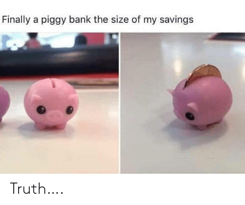 Bank, Truth, and Finally: Finally a piggy bank the size of my savings Truth….