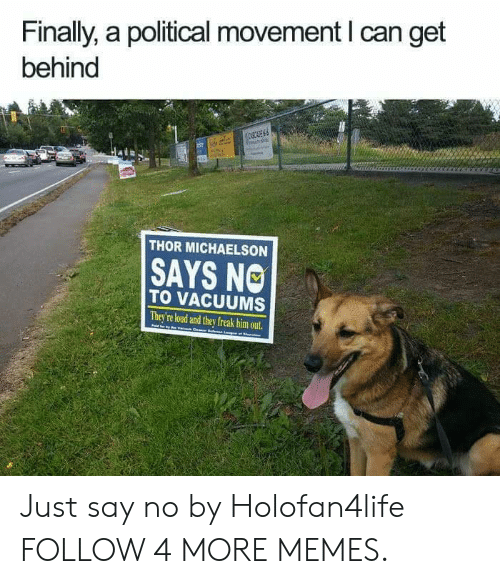 vacuums: Finally, a political movement I can get  behind  08CE  s  THOR MICHAELSON  SAYS NO  TO VACUUMS  They're loud and they freak him out. Just say no by Holofan4life FOLLOW 4 MORE MEMES.