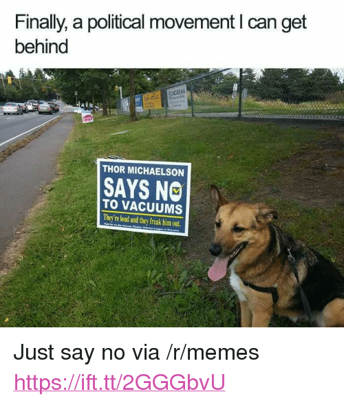 "vacuums: Finally, a political movement I can get  behind  THOR MICHAELSON  SAYS NO  TO VACUUMS  They're loud and they freak him out <p>Just say no via /r/memes <a href=""https://ift.tt/2GGGbvU"">https://ift.tt/2GGGbvU</a></p>"