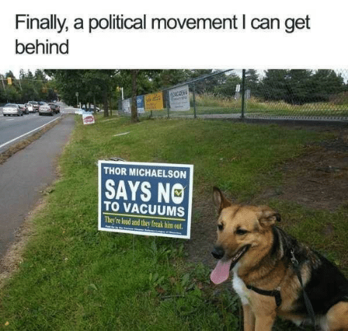 vacuums: Finally, a political movement I can get  behind  THOR MICHAELSON  SAYS NO  TO VACUUMS  They're loud and they freak him out