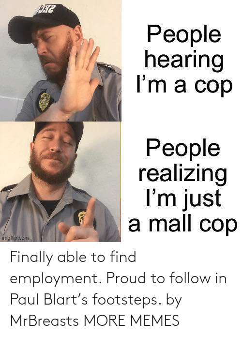 Today: Finally able to find employment. Proud to follow in Paul Blart's footsteps. by MrBreasts MORE MEMES