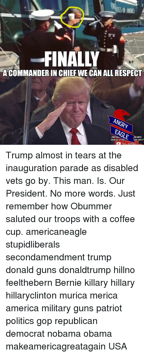 Memes, Chiefs, and Eagle: FINALLY  ACOMMANDERIN CHIEF WE CAN ALL RESPECT  ANGRY  EAGLE  RUMPS  20/2017 Trump almost in tears at the inauguration parade as disabled vets go by. This man. Is. Our President. No more words. Just remember how Obummer saluted our troops with a coffee cup. americaneagle stupidliberals secondamendment trump donald guns donaldtrump hillno feelthebern Bernie killary hillary hillaryclinton murica merica america military guns patriot politics gop republican democrat nobama obama makeamericagreatagain USA