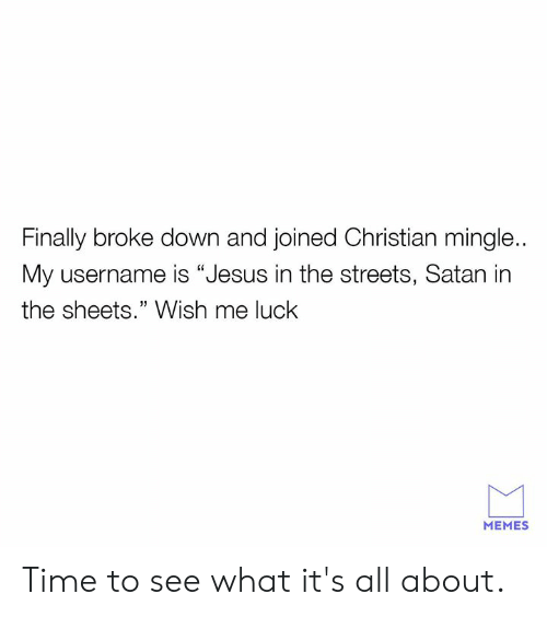 """Christian Mingle: Finally broke down and joined Christian mingle..  My username is """"Jesus in the streets, Satan in  the sheets."""" Wish me luck  MEMES Time to see what it's all about."""