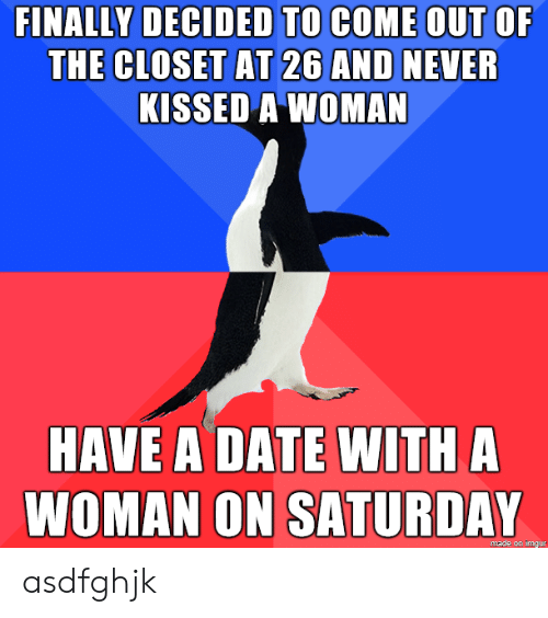 A Date: FINALLY DECIDED TO COME OUT OF  THE CLOSET AT 26 AND NEVER  KISSED A WOMAN  HAVE A DATE WITH A  WOMAN ON SATURDAY  made on imgur asdfghjk