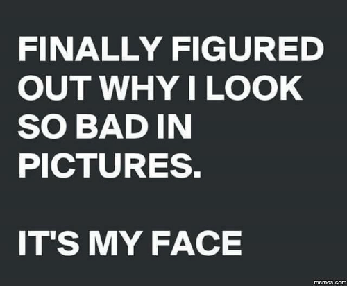Face Meme: FINALLY FIGURED  OUT WHY I LOOK  SO BAD IN  PICTURES.  ITS MY FACE  memes.COM