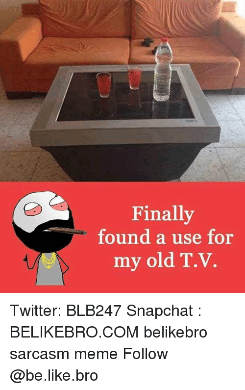 Be Like, Meme, and Memes: Finally  found a use  for  my old T.v. Twitter: BLB247 Snapchat : BELIKEBRO.COM belikebro sarcasm meme Follow @be.like.bro