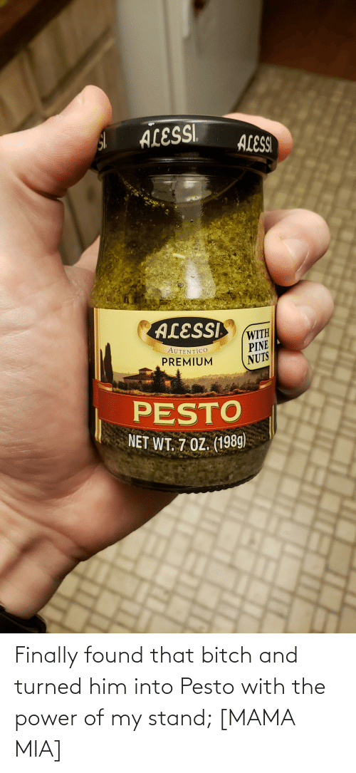 mia: Finally found that bitch and turned him into Pesto with the power of my stand; [MAMA MIA]