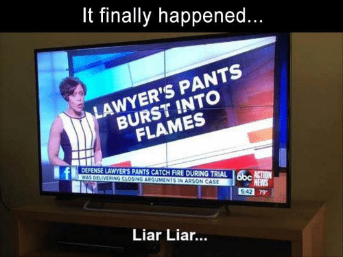 Fire, News, and Lawyers: finally happened...  LAWYER'S PANTS  BURST INTO  FLAMES  DEFENSE LAWYER'S PANTS CATCH FIRE DURING TRIAL  WAS DELIVERING CLOSING ARGUMENTS IN ARSON CASE  obc  N  NEWS  5:42 79  Liar Lia...