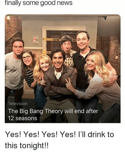 yes yes yes: finally some good news  Television  The Big Bang Theory will end after  12 seasons Yes! Yes! Yes! Yes! I'll drink to this tonight!!
