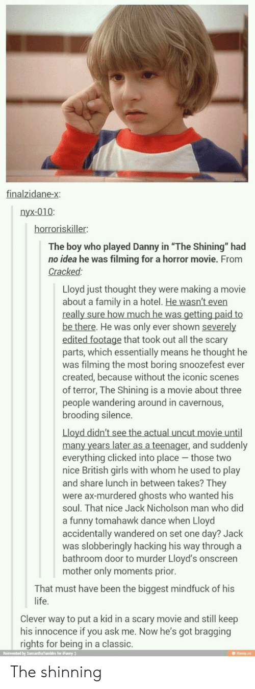 "Jack Nicholson: finalzidane-x:  nyx-010:  horroriskiller:  The boy who played Danny in ""The Shining"" had  no idea he was filming for a horror movie. From  Cracked:  Lloyd just thought they were making a movie  about a family in a hotel. He wasn't even  really sure how much he was getting paid to  be there. He was only ever shown severely  edited footage that took out all the scary  parts, which essentially means he thought he  was filming the most boring snoozefest ever  created, because without the iconic scenes  of terror, The Shining is a movie about three  people wandering around in cavernous,  brooding silence.  Lloyd didn't see the actual uncut movie until  many years later as a teenager, and suddenly  everything clicked into place those two  nice British girls with whom he used to play  and share lunch in between takes? They  were ax-murdered ghosts who wanted his  soul. That nice Jack Nicholson man who did  a funny tomahawk dance when Lloyd  accidentally wandered on set one day? Jack  was slobberingly hacking his way through a  bathroom door to murder Lloyd's onscreen  mother only moments prior.  That must have been the biggest mindfuck of his  life.  Clever way to put a kid in a scary movie and still keep  his innocence if you ask me. Now he's got bragging  rights for being in a classic.  Reinvented by SamanthaTumblrs for iFunny:)  @ ifunny.co The shinning"