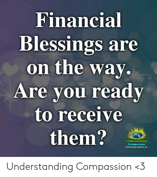 Memes, Blessings, and Compassion: Financial  Blessings are  on the way  Are vou readv  to receive  them?  Understanding  Compassion Understanding Compassion <3