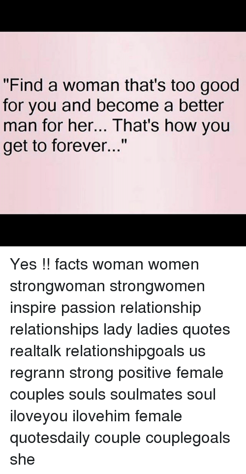 """too-good-for-you: """"Find a woman that's too good  for you and become a better  man for her... That's how you  get to forever..."""" Yes !! facts woman women strongwoman strongwomen inspire passion relationship relationships lady ladies quotes realtalk relationshipgoals us regrann strong positive female couples souls soulmates soul iloveyou ilovehim female quotesdaily couple couplegoals she"""