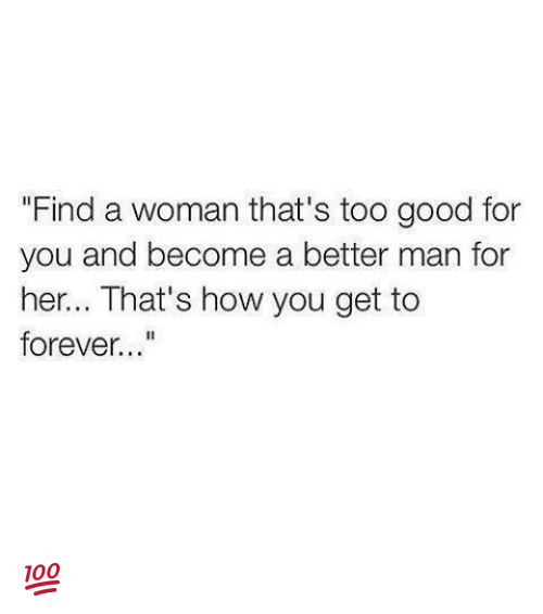 """too-good-for-you: """"Find a woman that's too good for  you and become a better man for  her... That's how you get to  forever..."""" 💯"""