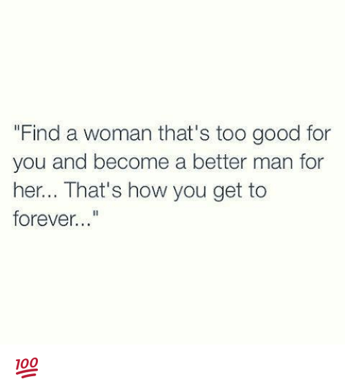 """too-good-for-you: """"Find a woman that's too good for  you and become a better man for  her... That's how you get to  forever 💯"""