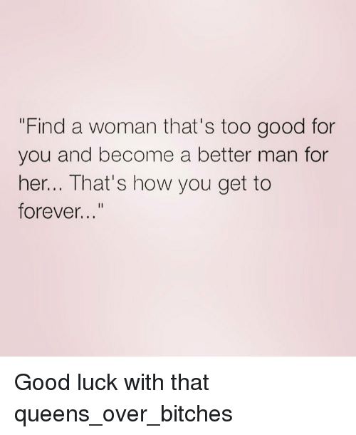 """too-good-for-you: """"Find a woman that's too good for  you and become a better man for  her... That's how you get to  forever..."""" Good luck with that queens_over_bitches"""