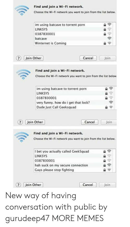 very funny: Find and join a Wi-Fi network.  Choose the Wi-Fi network you want to join from the list below.  im using batcave to torrent porn  LINKSYS  0387830001  batcave  Winternet is Coming  ? Join Other  Join  Cancel  Find and join a Wi-Fi network.  Choose the Wi-Fi network you want to join from the list below  im using batcave to torrent porn  LINKSYS  0387830001  very funny. how do i get that lock?  Dude Just Call Geeksquad  Cancel  ? Join Other  Join  Find and join a Wi-Fi network.  Choose the Wi-Fi network you want to join from the list below.  I bet you actually called GeekSquad  LINKSYS  0387830001  hah suck on my secure connection  Guys please stop fighting  Cancel  Join Other  Join  (e ( (e (o New way of having conversation with public by gurudeep47 MORE MEMES