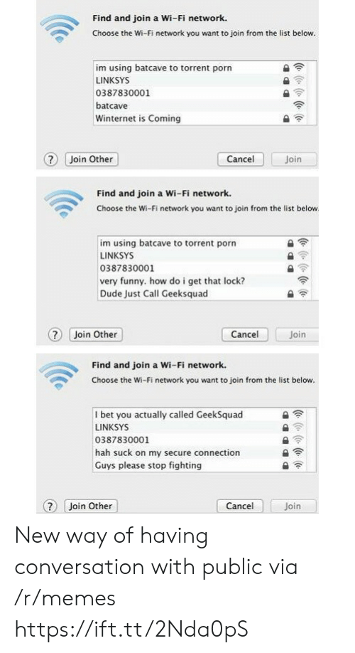 very funny: Find and join a Wi-Fi network.  Choose the Wi-Fi network you want to join from the list below.  im using batcave to torrent porn  LINKSYS  0387830001  batcave  Winternet is Coming  ? Join Other  Join  Cancel  Find and join a Wi-Fi network.  Choose the Wi-Fi network you want to join from the list below  im using batcave to torrent porn  LINKSYS  0387830001  very funny. how do i get that lock?  Dude Just Call Geeksquad  Cancel  ? Join Other  Join  Find and join a Wi-Fi network.  Choose the Wi-Fi network you want to join from the list below.  I bet you actually called GeekSquad  LINKSYS  0387830001  hah suck on my secure connection  Guys please stop fighting  Cancel  Join Other  Join  (e ( (e (o New way of having conversation with public via /r/memes https://ift.tt/2Nda0pS