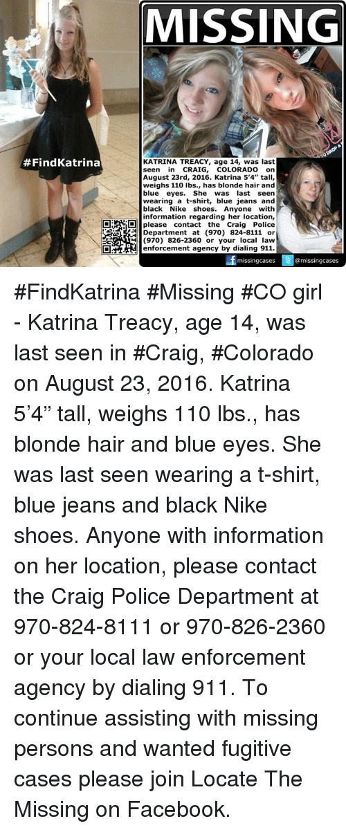 "Missing Person: Find Katrina  MISSING  ODROPA  KATRINA TREACY, age 14, was last  seen in CRAIG  COLORADO on  August 23rd, 2016. Katrina 5'4"" tall,  weighs 110 lbs., has blonde hair and  blue eyes  She was last seen  wearing a t-shirt, blue jeans and  black Nike shoes  Anyone  with  information regarding her location,  O please contact the Craig Police  Department at (970) 824-8111 or  (970) 826-2360 or your local law  enforcement agency by dialing 911.  missing cases  3 @missing cases  3 #FindKatrina #Missing #CO girl - Katrina Treacy, age 14, was last seen in #Craig, #Colorado on August 23, 2016.   Katrina 5'4"" tall, weighs 110 lbs., has blonde hair and blue eyes. She was last seen wearing a t-shirt, blue jeans and black Nike shoes.   Anyone with information on her location, please contact the Craig Police Department at 970-824-8111 or 970-826-2360 or your local law enforcement agency by dialing 911.  To continue assisting with missing persons and wanted fugitive cases please join Locate The Missing on Facebook."