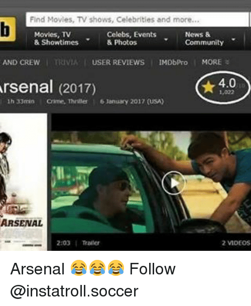 Memes, 🤖, and Usa: Find Movies, TV shows, Celebrities and more  Movies, TV  Celebs, Events  News &  & Showtimes  & Photos  Community  AND OREw mav USER REVIEws IMDbPro  4.0  Arsenal (2017)  1h 33min  January 2017 (USA)  ARSENAL  2:03 Arsenal 😂😂😂 Follow @instatroll.soccer