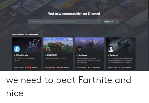 Minecraft, News, and Chat: Find new communities on Discord  English,US  Try searching for a game, an esports team, or an artist  Popular servers and communities  F  SPELLBREAK  Official Fortnite  Rainbow 6  MINECRAFT  Spellbreak  The Official Discord server for  The official Minecraft Discord!  The official Discord server for  The Official Rain bow 6 Discord. Keep  up with game news, find teammates,  and chat about all things Rainbow 6!  Spellbreak. Welcome to The Hollow  Lands, Breakers!  Fortnite.  271,176 Members  49,142 Online  342,107 Members  69,489 Online  72,292 Online  428,599 Members  54,534 Online  262,918 Members we need to beat Fartnite and nice