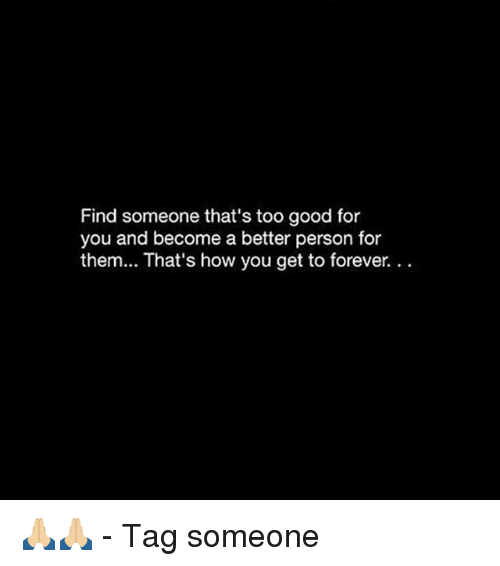 too-good-for-you: Find someone that's too good for  you and become a better person for  them... That's how you get to forever.. 🙏🏼🙏🏼 - Tag someone